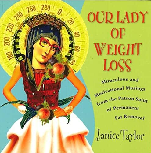 Our Lady of Weight Loss: Miraculous and Motivational Musings From The Patron Saint Of Permanent Fat Removal – Janice Taylor