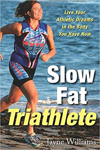 Slow Fat Triathlete: Live Your Athletic Dreams In The Body You Have Now – Jayne Williams